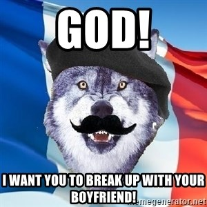 Monsieur Le Courage Wolf - GOD! I want you to break up with your boyfriend!