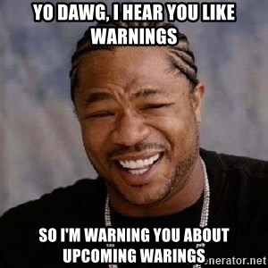 XZIBITHI - Yo Dawg, I hear you like warnings So I'm warning you about upcoming warings