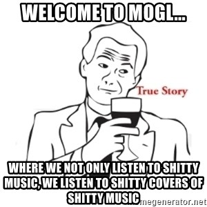 truestoryxd - Welcome to MOGL... Where we not only listen to shitty music, we listen to shitty covers of shitty music
