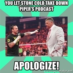 CM Punk Apologize! - you let stone cold take down piper's podcast apologize!