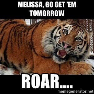 Sarcasm Tiger - Melissa, Go Get 'Em Tomorrow Roar....