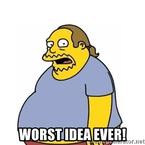 Comic Book Guy Worst Ever -  Worst idea ever!