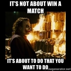 Not about the money joker - It's Not About Win A Match it's about to do that you want to do