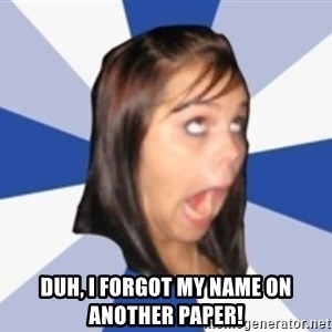 Dumb girl 1 -  Duh, I forgot my name on another paper!