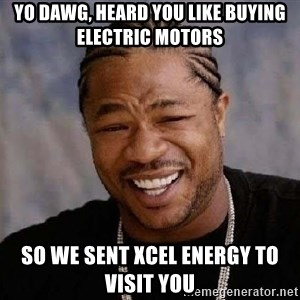 XZIBITHI - Yo dawg, heard you like buying electric motors  So we sent Xcel Energy to visit you