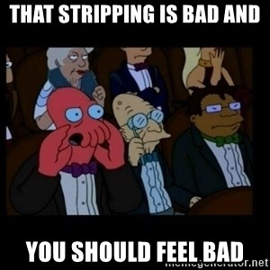 X is bad and you should feel bad - that stripping is bad and you should feel bad