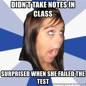 Dumb girl 1 - didn't take notes in class surprised when she failed the test