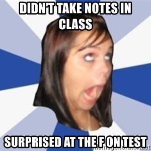 Dumb girl 1 - didn't take notes in class surprised at the F on test