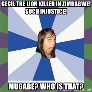 Annoying FB girl - CECIL THE LION KILLED IN ZIMBABWE! SUCH INJUSTICE! MUGABE? WHO IS THAT?