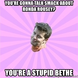 Sassy Gay Friend - You're gonna talk smack about Ronda Rousey? You're a stupid Bethe