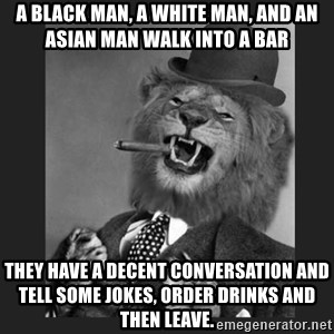 Gentleman Lion - A black man, a white man, and an asian man walk into a bar They have a decent conversation and tell some jokes, order drinks and then leave.