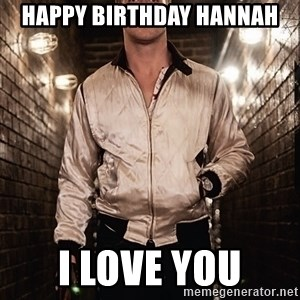 Ryan Gosling  - HAPPY BIRTHDAY HANNAH I LOVE YOU