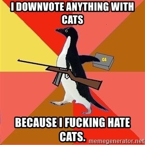 Socially Fed Up Penguin - I downvote anything with cats because i fucking hate cats.