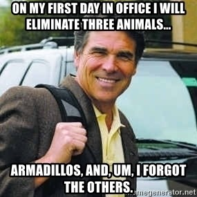 Rick Perry - On my first day in office I will eliminate three animals... Armadillos, and, um, I forgot the others.