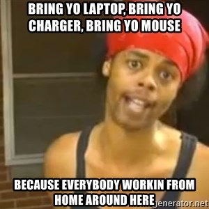 Bed Intruder - Bring yo laptop, bring yo charger, bring yo mouse Because everybody workin from home around here