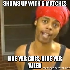 Bed Intruder - SHOWS UP WITH 6 MATCHES HDE YER GRIS, HIDE YER WEED