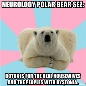 Perfection Polar Bear - NEUROLOGY POLAR BEAR SEZ: BOTOX IS FOR THE REAL HOUSEWIVES AND THE PEOPLES WITH DYSTONIA.