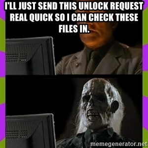ill just wait here - I'll just send this unlock request real quick so I can check these files in.
