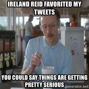 Things are getting pretty Serious (Napoleon Dynamite) - Ireland Reid favorited my tweets You could say things are getting pretty serious