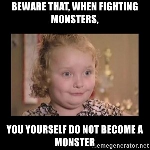 Honey BooBoo - Beware that, when fighting monsters, you yourself do not become a monster