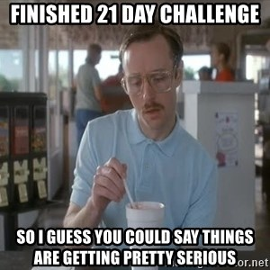 Things are getting pretty Serious (Napoleon Dynamite) - Finished 21 Day Challenge SO I GUESS YOU COULD SAY THINGS ARE GETTING PRETTY SERIOUS