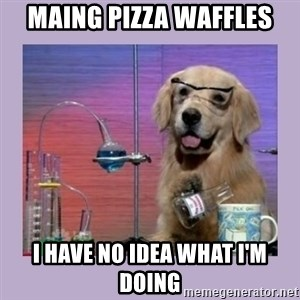 Dog Scientist - Maing Pizza waffles i have no idea what I'm doing