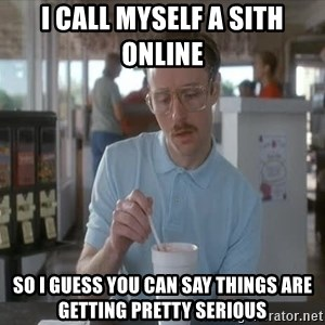 Things are getting pretty Serious (Napoleon Dynamite) - I call myself a sith online  so i guess you can say things are getting pretty serious