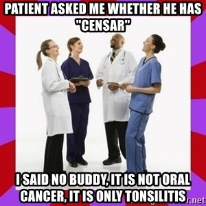 "Doctors laugh - Patient asked me whether he has ""Censar"" I said no buddy, it is not oral cancer, it is only Tonsilitis"