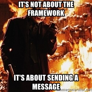 It's about sending a message - IT'S NOT ABOUT THE FRAMEWORK IT'S ABOUT SENDING A MESSAGE