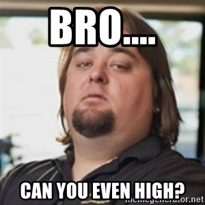 chumlee - Bro.... Can you even high?