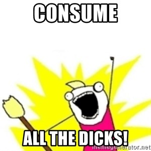 x all the y - Consume all the dicks!