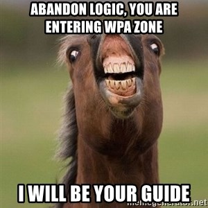 Horse - Abandon logic, you are entering WPA zone I will be your guide