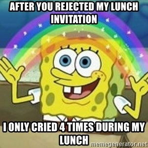 Spongebob - after You rejected my lunch invitation I only cried 4 times during my lunch