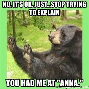 """how about no bear 2 - No, it's ok, just...stop trying to explain You had me at """"Anna."""""""