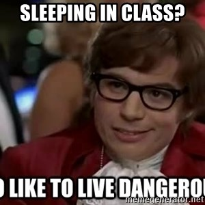 I too like to live dangerously - Sleeping in class?