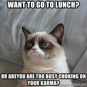 moody cat - Want to go to lunch? or areyou are too busy choking on your Karma?