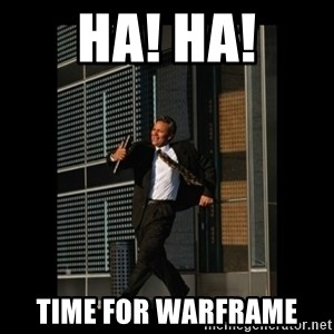 HaHa! Time for X ! - HA! HA! TIME FOR WARFRAME