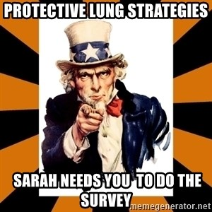 Uncle sam wants you! - PROTECTIVE LUNG STRATEGIES  Sarah NEEDS YOU  TO DO THE SURVEY