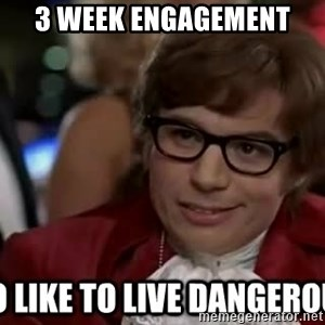 I too like to live dangerously - 3 week engagement