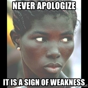 bitches be like  - never apologize it is a sign of weakness