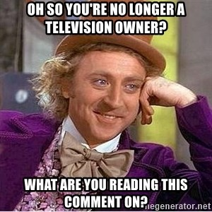 Oh so you're - oh so you're no longer a television owner? what are you reading this comment on?