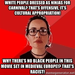 Liberal Douche Garofalo - white people dressed as ninjas for carnival? that's offensive, it's cultural appropriation! why there's no black people in this movie set in medieval europe!? that's racist!