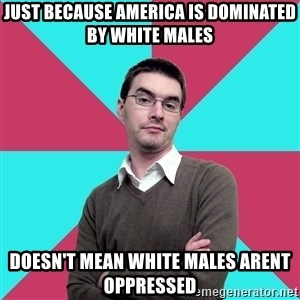 Privilege Denying Dude - just because america is dominated by white males doesn't mean white males arent oppressed