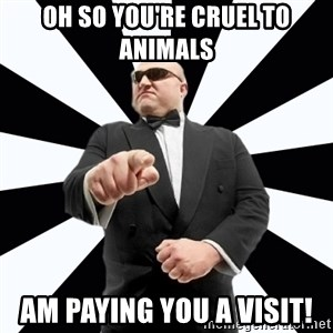 Bastardly Bouncer - oh so you're cruel to animals am paying you a visit!