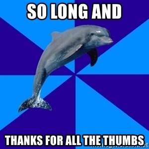 Drama Dolphin - so long and Thanks for all the thumbs