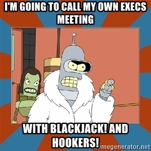 Blackjack and hookers bender - I'm going to call my own execs meeting with blackjack! and hookers!