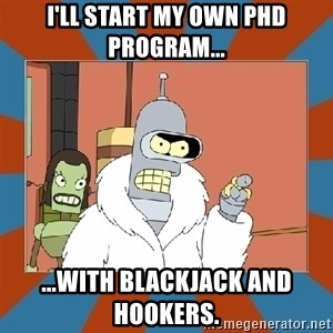 Blackjack and hookers bender - I'll start my own PhD program... ...with blackjack and hookers.