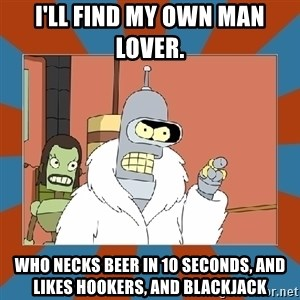 Blackjack and hookers bender - i'll find my own man lover.  who necks beer in 10 seconds, and likes hookers, and blackjack
