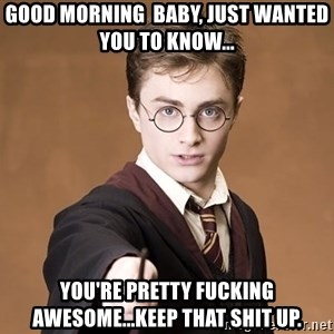 Advice Harry Potter - Good Morning  Baby, Just Wanted you to know... You're pretty fucking awesome...Keep that shit up.