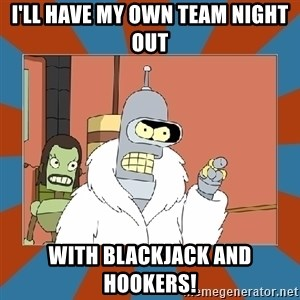 Blackjack and hookers bender - I'll have my own team night out with blackjack and hookers!